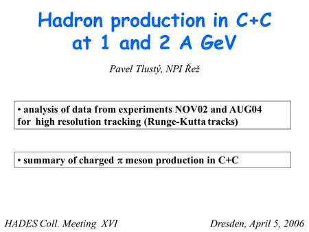 Hadron production in C+C at 1 and 2 A GeV analysis of data from experiments NOV02 and AUG04 for high resolution tracking (Runge-Kutta tracks) Pavel Tlustý,
