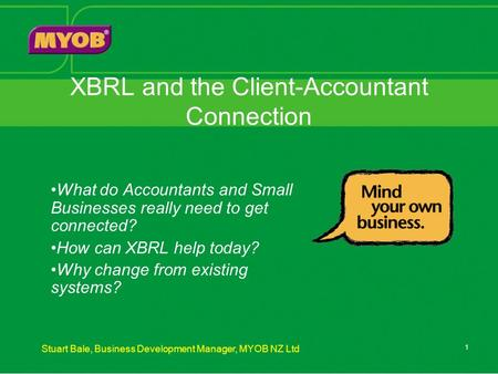 Stuart Bale, Business Development Manager, MYOB NZ Ltd 1 XBRL and the Client-Accountant Connection What do Accountants and Small Businesses really need.