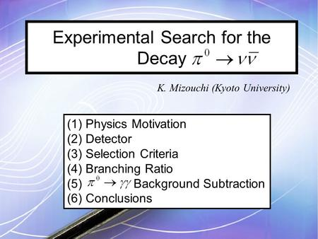 Experimental Search for the Decay K. Mizouchi (Kyoto University) (1) Physics Motivation (2) Detector (3) Selection Criteria (4) Branching Ratio (5) Background.