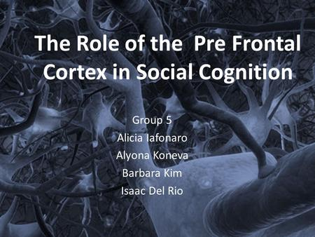The Role of the Pre Frontal Cortex in Social Cognition Group 5 Alicia Iafonaro Alyona Koneva Barbara Kim Isaac Del Rio.