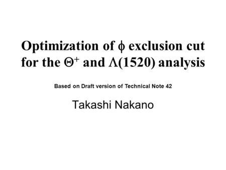 Optimization of  exclusion cut for the  + and  (1520) analysis Takashi Nakano Based on Draft version of Technical Note 42.