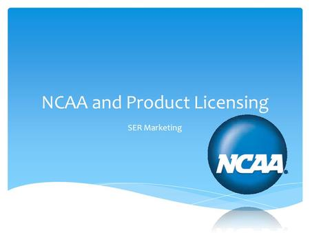 NCAA and Product Licensing SER Marketing.  Define the NCAA  Recognize the purpose of the NCAA  Define product licensing as it applies to SER Marketing.