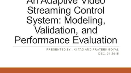 An Adaptive Video Streaming Control System: Modeling, Validation, and Performance Evaluation PRESENTED BY : XI TAO AND PRATEEK GOYAL DEC. 04 2015.