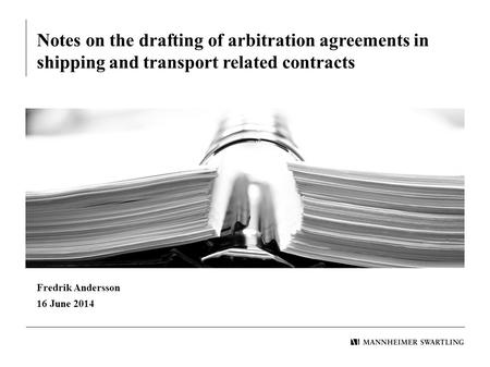 Notes on the drafting of arbitration agreements in shipping and transport related contracts Fredrik Andersson 16 June 2014.