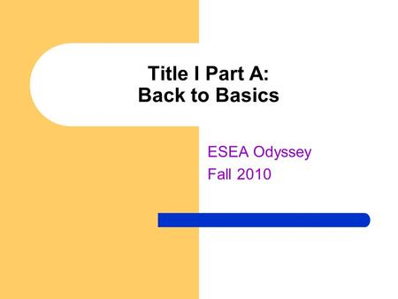 Title I Part A: Back to Basics ESEA Odyssey Fall 2010.