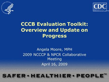 CCCB Evaluation Toolkit: Overview and Update on Progress Angela Moore, MPH 2009 NCCCP & NPCR Collaborative Meeting April 16, 2009.