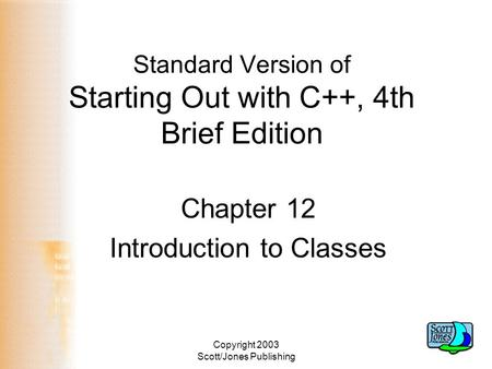 Copyright 2003 Scott/Jones Publishing Standard Version of Starting Out with C++, 4th Brief Edition Chapter 12 Introduction to Classes.