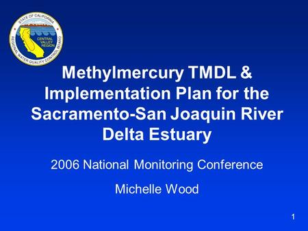 1 Methylmercury TMDL & Implementation Plan for the Sacramento-San Joaquin River Delta Estuary 2006 National Monitoring Conference Michelle Wood.