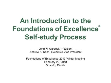 An Introduction to the Foundations of Excellence Self-study Process John N. Gardner, President Andrew K. Koch, Executive Vice President Foundations of.