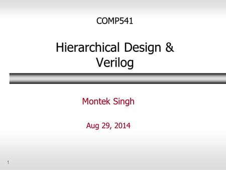 1 COMP541 Hierarchical Design & Verilog Montek Singh Aug 29, 2014.