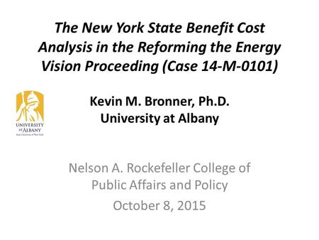 The New York State Benefit Cost Analysis in the Reforming the Energy Vision Proceeding (Case 14-M-0101) Kevin M. Bronner, Ph.D. University at Albany Nelson.