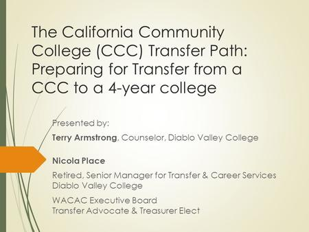 The California Community College (CCC) Transfer Path: Preparing for Transfer from a CCC to a 4-year college Presented by: Terry Armstrong, Counselor, Diablo.