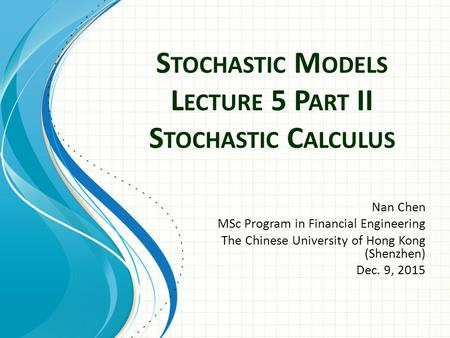 S TOCHASTIC M ODELS L ECTURE 5 P ART II S TOCHASTIC C ALCULUS Nan Chen MSc Program in Financial Engineering The Chinese University of Hong Kong (Shenzhen)