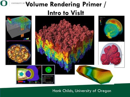 Hank Childs, University of Oregon Volume Rendering Primer / Intro to VisIt.