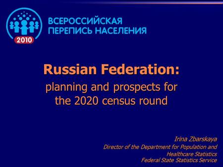 Russian Federation: planning and prospects for the 2020 census round Irina Zbarskaya Director of the Department for Population and Healthcare Statistics.