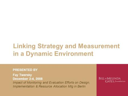 Linking Strategy and Measurement in <strong>a</strong> Dynamic Environment PRESENTED BY Fay Twersky December 2-4, 2008 Impact of Monitoring and Evaluation Efforts on Design,