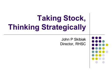 Taking Stock, Thinking Strategically John P Skibiak Director, RHSC.