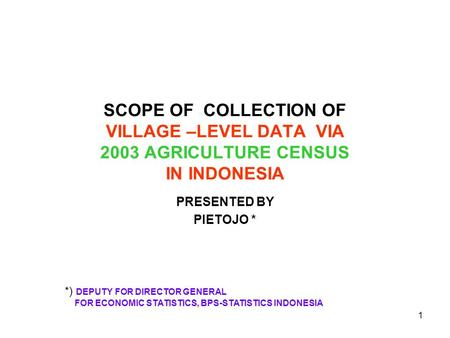 1 SCOPE OF COLLECTION OF VILLAGE –LEVEL DATA VIA 2003 AGRICULTURE CENSUS IN INDONESIA PRESENTED BY PIETOJO * *) DEPUTY FOR DIRECTOR GENERAL FOR ECONOMIC.
