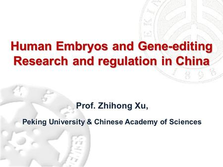 Human Embryos and Gene-editing Research and regulation in China Prof. Zhihong Xu, Peking University & Chinese Academy of Sciences.
