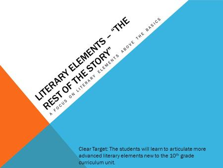 "LITERARY ELEMENTS – ""THE REST OF THE STORY"" A FOCUS ON LITERARY ELEMENTS ABOVE THE BASICS Clear Target: The students will learn to articulate more advanced."