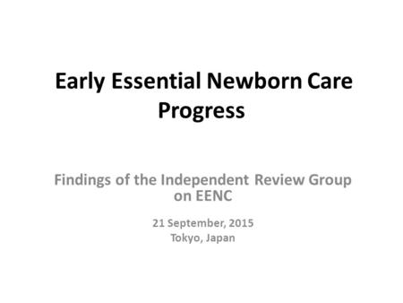 Early Essential Newborn Care Progress Findings of the Independent Review Group on EENC 21 September, 2015 Tokyo, Japan.