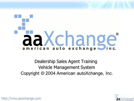 Dealership Sales Agent Training Vehicle Management System Copyright © 2004 American autoXchange, Inc.