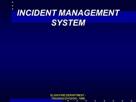 ELGIN FIRE DEPARTMENT - TRAINING DIVISION - 1998 INCIDENT MANAGEMENT SYSTEM.