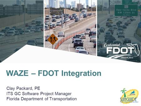 Clay Packard, PE ITS GC Software Project Manager Florida Department of Transportation WAZE – FDOT Integration.