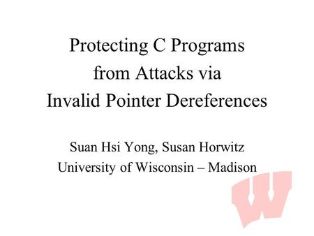 Protecting C Programs from Attacks via Invalid Pointer Dereferences Suan Hsi Yong, Susan Horwitz University of Wisconsin – Madison.