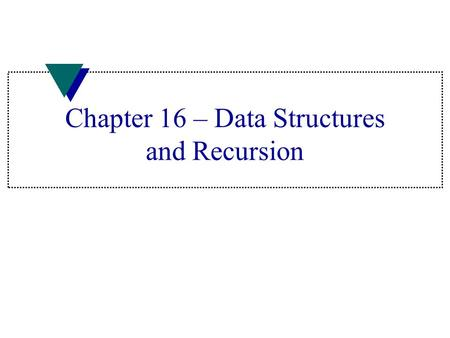 Chapter 16 – Data Structures and Recursion. Data Structures u Built-in –Array –struct u User developed –linked list –stack –queue –tree Lesson 16.1.