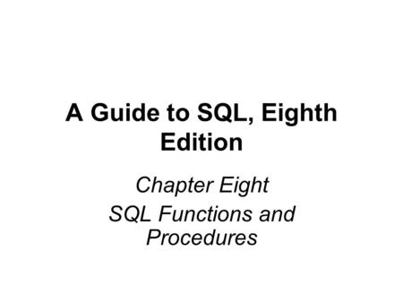 A Guide to SQL, Eighth Edition Chapter Eight SQL Functions and Procedures.