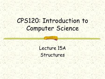 CPS120: Introduction to Computer Science Lecture 15A Structures.