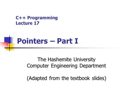 C++ Programming Lecture 17 Pointers – Part I The Hashemite University Computer Engineering Department (Adapted from the textbook slides)