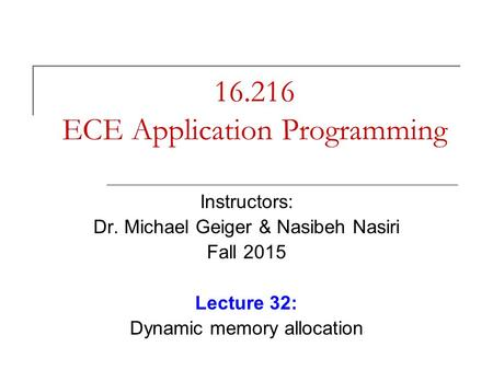 16.216 ECE Application Programming Instructors: Dr. Michael Geiger & Nasibeh Nasiri Fall 2015 Lecture 32: Dynamic memory allocation.