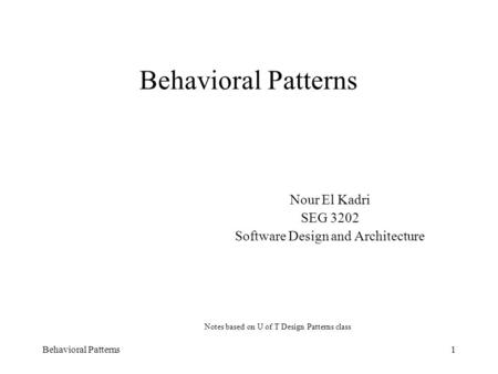 Behavioral Patterns1 Nour El Kadri SEG 3202 Software Design and Architecture Notes based on U of T Design Patterns class.