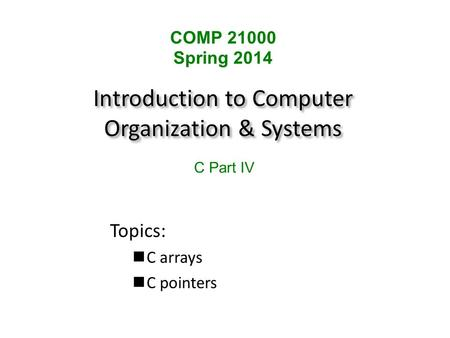 Introduction to Computer Organization & Systems Topics: C arrays C pointers COMP 21000 Spring 2014 C Part IV.