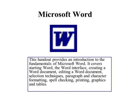 Microsoft Word This handout provides an introduction to the fundamentals of Microsoft Word. It covers starting Word, the Word interface, creating a Word.