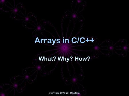 Copyright 1998-2014 Curt Hill Arrays in C/C++ What? Why? How?