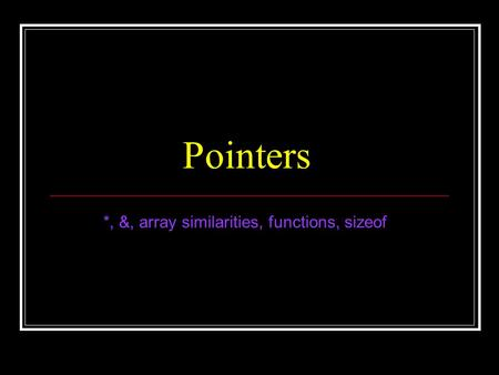Pointers *, &, array similarities, functions, sizeof.