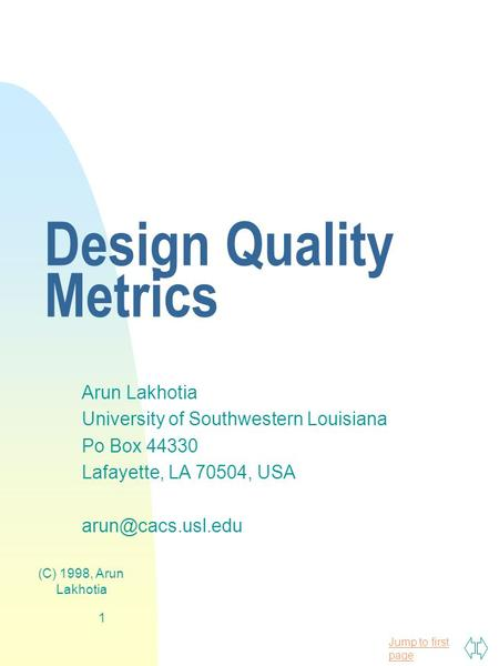 Jump to first page (C) 1998, Arun Lakhotia 1 Design Quality Metrics Arun Lakhotia University of Southwestern Louisiana Po Box 44330 Lafayette, LA 70504,
