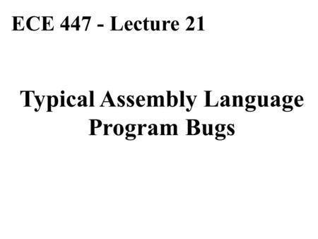 ECE 447 - Lecture 21 Typical Assembly Language Program Bugs.