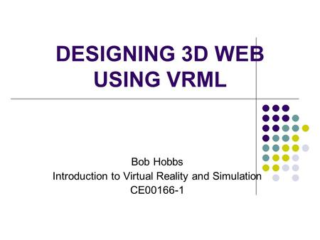 DESIGNING 3D WEB USING VRML Bob Hobbs Introduction to Virtual Reality and Simulation CE00166-1.