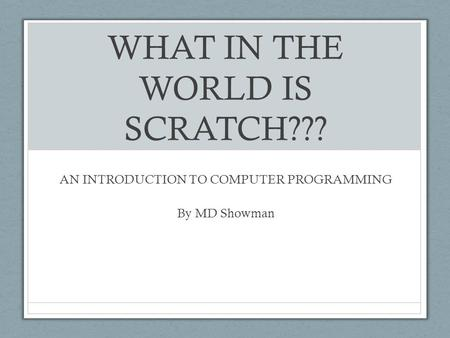 WHAT IN THE WORLD IS SCRATCH??? AN INTRODUCTION TO COMPUTER PROGRAMMING By MD Showman.