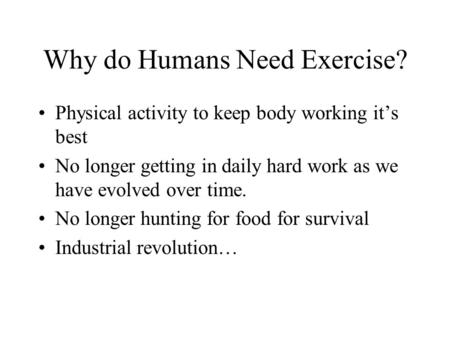 Why do Humans Need Exercise? Physical activity to keep body working it's best No longer getting in daily hard work as we have evolved over time. No longer.
