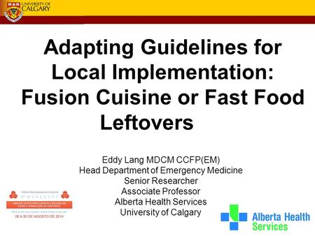 Adapting Guidelines for Local Implementation: Fusion Cuisine or Fast Food Leftovers Eddy Lang MDCM CCFP(EM) Head Department of Emergency Medicine Senior.