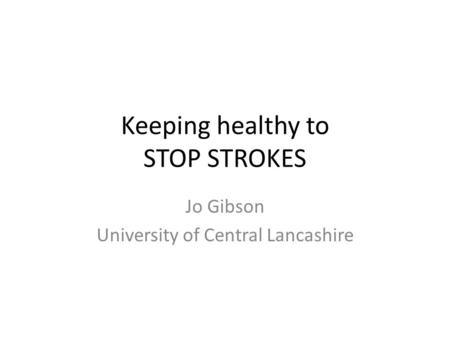 Keeping healthy to STOP STROKES Jo Gibson University of Central Lancashire.