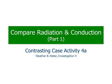 Compare Radiation & Conduction (Part 1) Contrasting Case Activity 4a Weather & Water, Investigation 4.