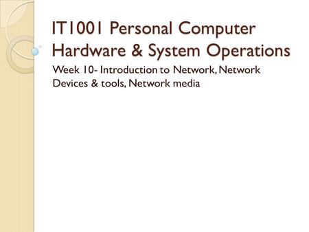 IT1001 Personal Computer Hardware & System Operations Week 10- Introduction to Network, Network Devices & tools, Network media.
