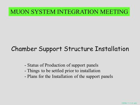 CERN 7-11-5 adb Chamber Support Structure Installation MUON SYSTEM INTEGRATION MEETING - Status of Production of support panels - Things to be settled.