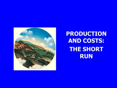 PRODUCTION AND COSTS: THE SHORT RUN. Production An entrepreneur must put together resources -- land, labour, capital -- and produce a product people will.